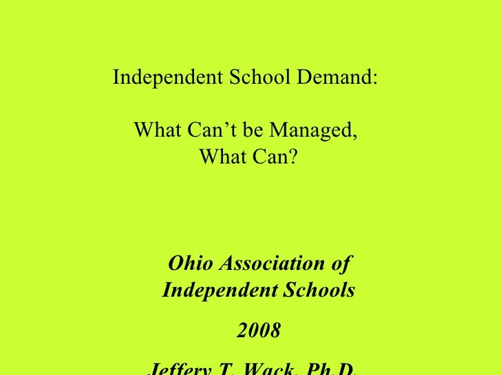Independent School Demand:  What Can't be Managed,  What Can? Ohio Association of Independent Schools 2008 Jeffery T. Wack...