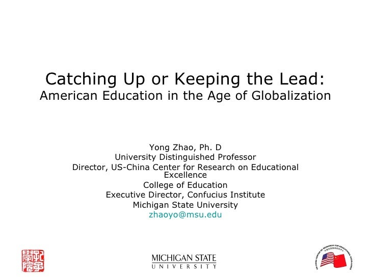 Catching Up or Keeping the Lead: American Education in the Age of Globalization Yong Zhao, Ph. D University Distinguished ...