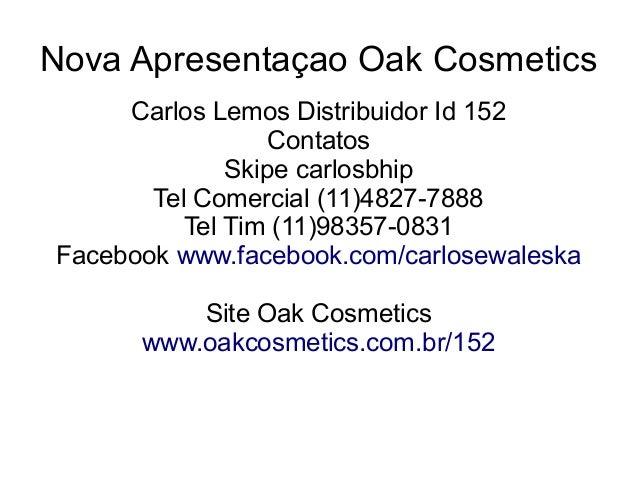 Nova Apresentaçao Oak Cosmetics     Carlos Lemos Distribuidor Id 152                  Contatos              Skipe carlosbh...