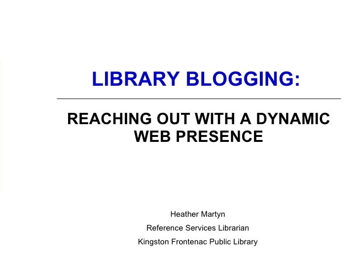 LIBRARY BLOGGING:   REACHING OUT WITH A DYNAMIC WEB PRESENCE Heather Martyn Reference Services Librarian Kingston Frontena...