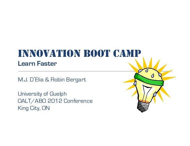 INNOVATION BOOT CAMP Learn Faster M.J. D Elia & Robin Bergart University of Guelph OALT/ABO 2012 Conference King City, ON