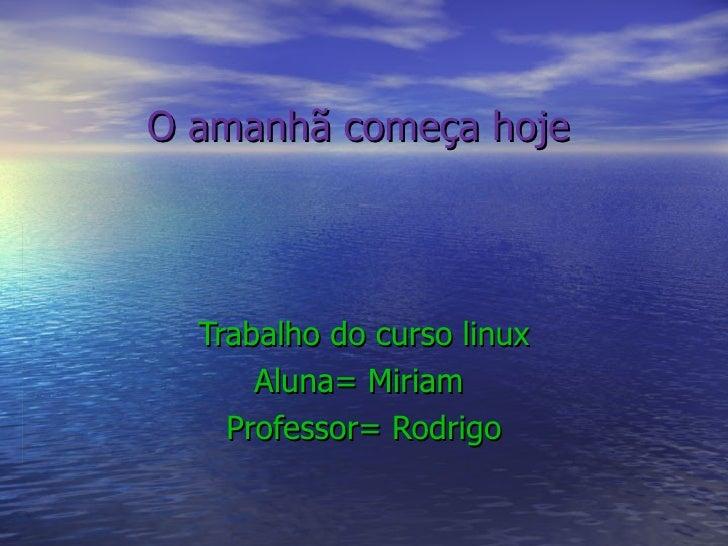 O amanhã começa hoje Trabalho do curso linux Aluna= Miriam  Professor= Rodrigo