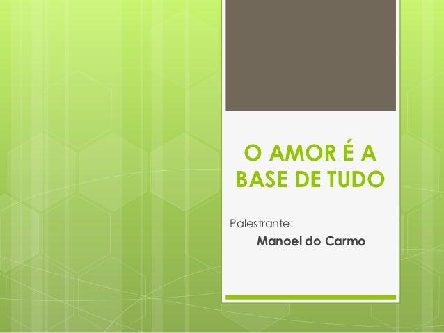 O AMOR É A BASE DE TUDO Palestrante:  Manoel do Carmo