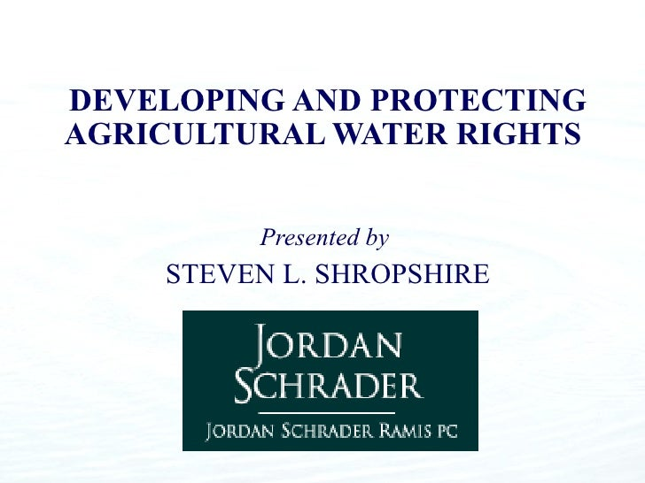 DEVELOPING AND PROTECTING AGRICULTURAL WATER RIGHTS   Presented by  STEVEN L. SHROPSHIRE