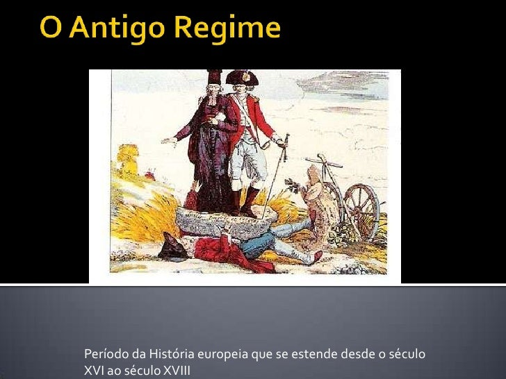 O Antigo Regime<br />Período da História europeia que se estende desde o século XVI ao século XVIII<br />