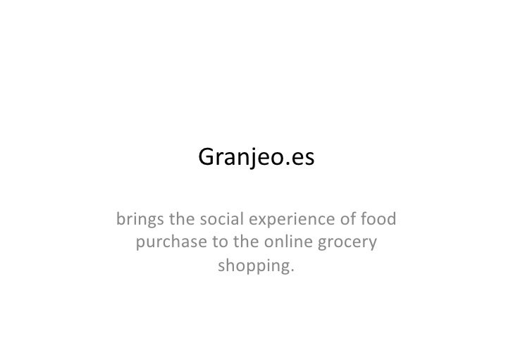 Granjeo.es	  brings	  the	  social	  experience	  of	  food	     purchase	  to	  the	  online	  grocery	                  ...