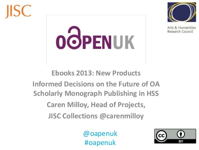 Ebooks 2013: New Products Informed Decisions on the Future of OA Scholarly Monograph Publishing in HSS Caren Milloy, Head ...