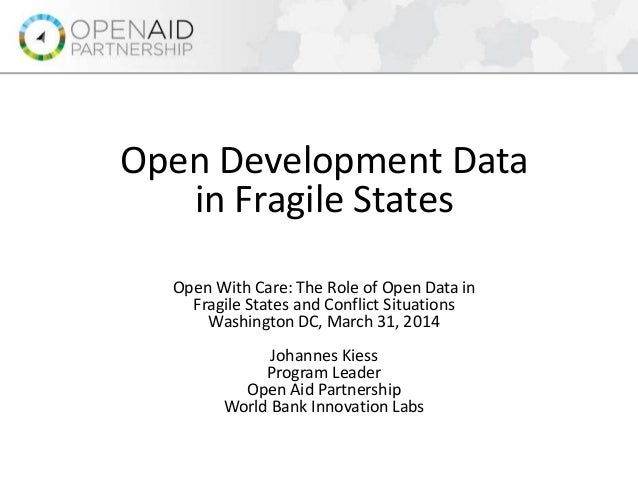 Open Development Data in Fragile States Open With Care: The Role of Open Data in Fragile States and Conflict Situations Wa...