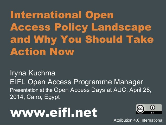 International Open Access Policy Landscape and Why You Should Take Action Now Iryna Kuchma EIFL Open Access Programme Mana...