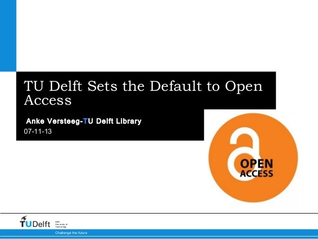 TU Delft Sets the Default to Open Access Anke Versteeg-TU Delft Library 07-11-13  Delft University of Technology  Challeng...
