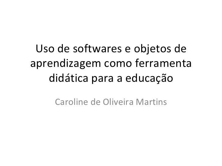Uso de softwares e objetos de aprendizagem como ferramenta didática para a educação Caroline de Oliveira Martins