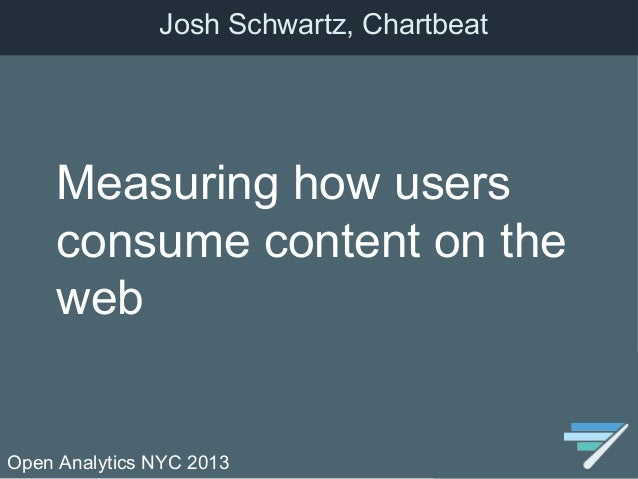 Open Analytics NYC 2013Measuring how usersconsume content on thewebJosh Schwartz, Chartbeat