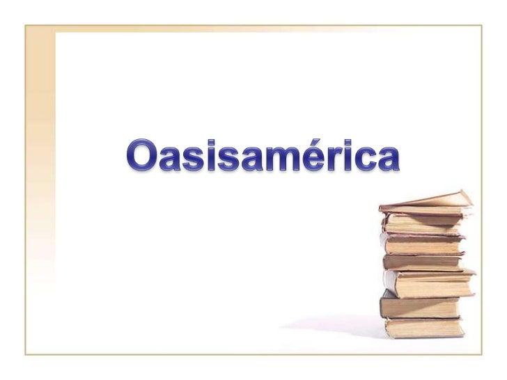 IntroducciónLa información de los pueblosde México es abundante peroahora solo les hablaremos de lacultura Oasisamérica y ...