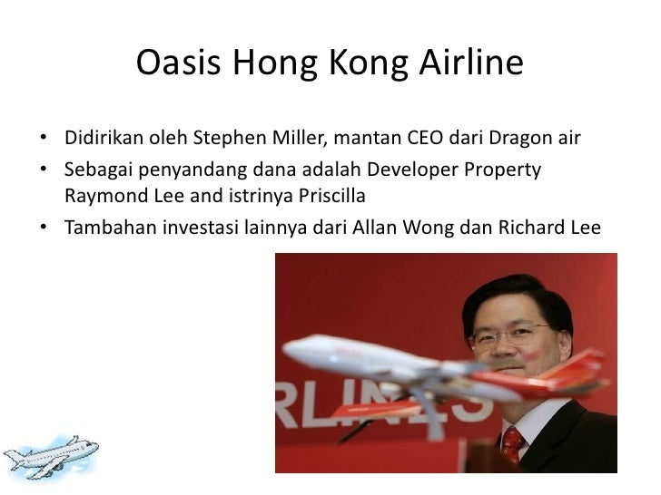 oasis hong kong airline Oasis hong kong airline 943 words | 4 pages oasis hong kong airlines: the first long haul, low cost airliner in asia team a scott burgoyne, marvin cook, randy collins, amanda baldwin, jason odle and cynthia hicks-leeper everest college on-line business policy and strategy man 4764-1001 instructor monya ashe february 11, 2012 introduction oasis hong kong.