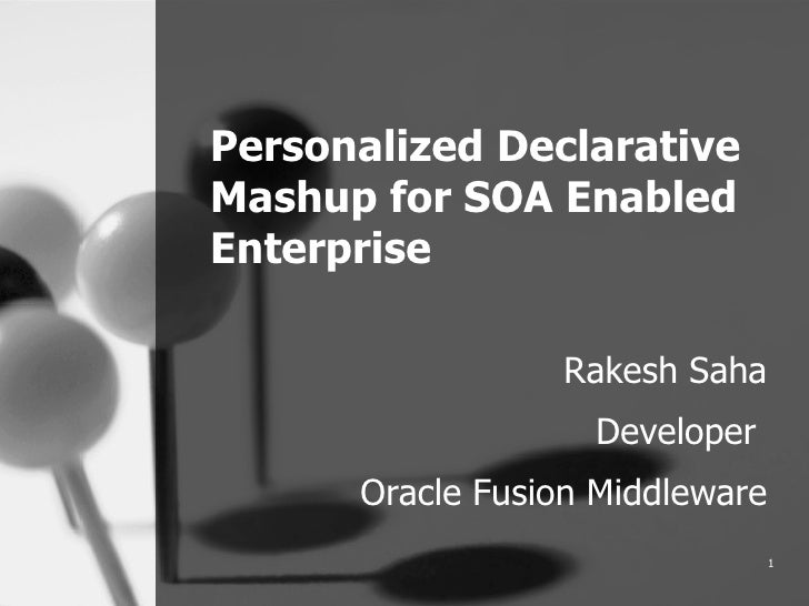 Personalized Declarative Mashup for SOA Enabled Enterprise Rakesh Saha Developer  Oracle Fusion Middleware