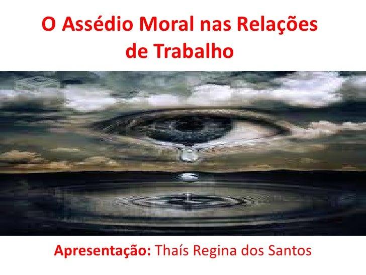 O Assédio Moral nas Relações        de Trabalho Apresentação: Thaís Regina dos Santos