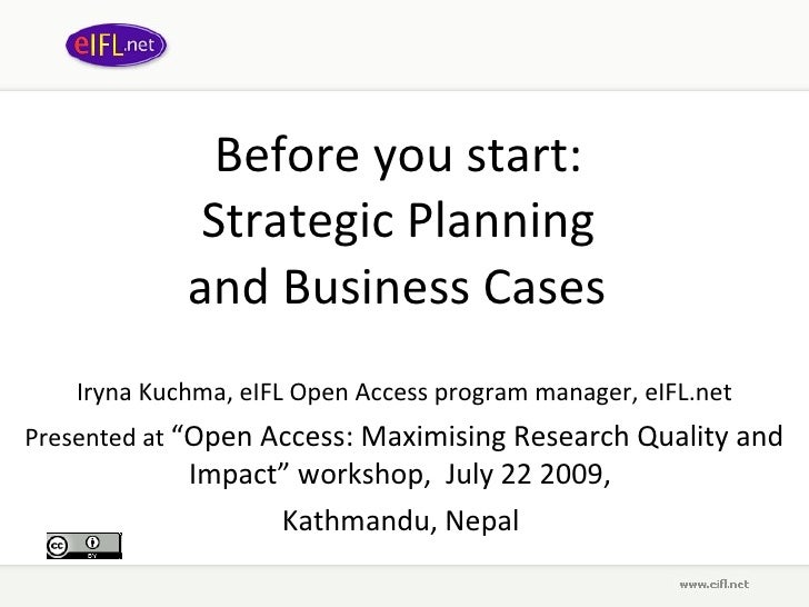 Before you start:  Strategic Planning  and Business Cases   Iryna Kuchma, eIFL Open Access program manager, eIFL.net Prese...