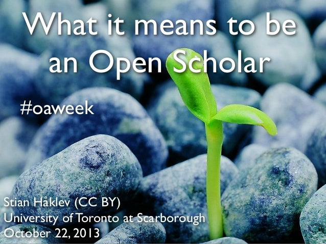 What it means to be an Open Scholar #oaweek  Stian Håklev (CC BY) University of Toronto at Scarborough October 22, 2013
