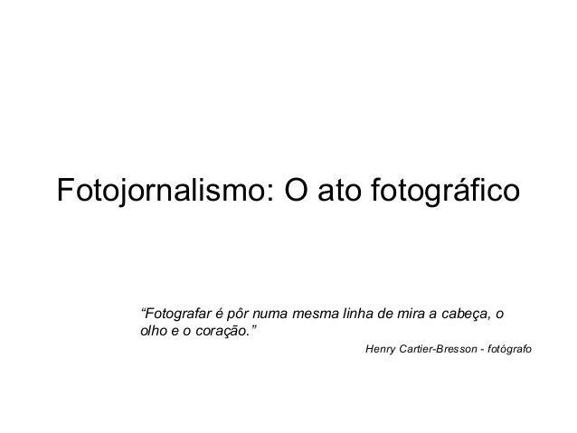 """Fotojornalismo: O ato fotográfico  """"Fotografar é pôr numa mesma linha de mira a cabeça, o olho e o coração."""" Henry Cartier..."""