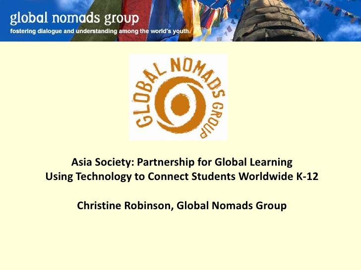 Asia Society: Partnership for Global Learning Using Technology to Connect Students Worldwide K-12       Christine Robinson...