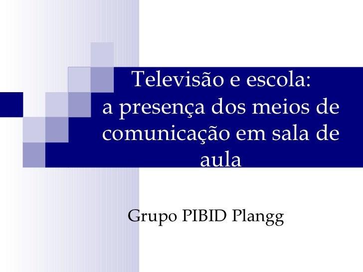 Televisão e escola:  a presença dos meios de comunicação em sala de aula Grupo PIBID Plangg