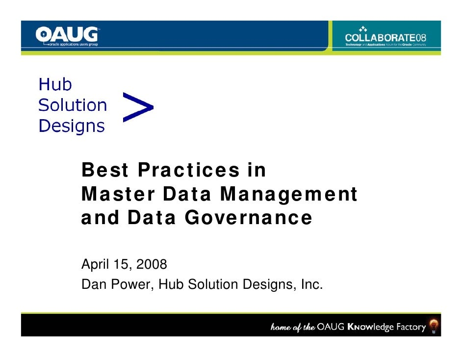 Best Practices in Master Data Management  aste   ata a age e t and Data Governance  April 15, 2008 Dan Power, Hub Solution...