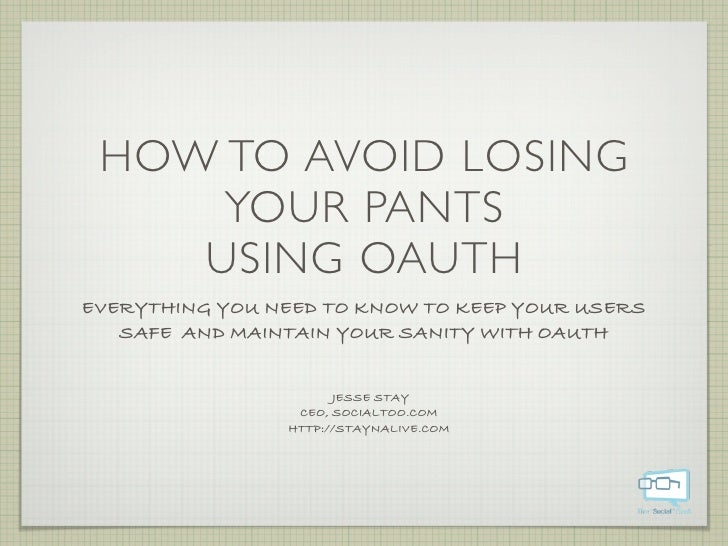 HOW TO AVOID LOSING      YOUR PANTS     USING OAUTH EVERYTHING YOU NEED TO KNOW TO KEEP YOUR USERS    SAFE AND MAINTAIN YO...