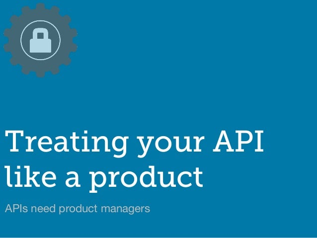 APIs need product managers Treating your API like a product
