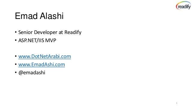 Emad Alashi • Senior Developer at Readify • ASP.NET/IIS MVP • www.DotNetArabi.com • www.EmadAshi.com • @emadashi  1