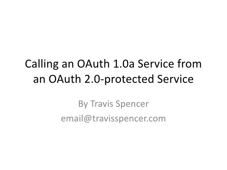 Calling an OAuth 1.0a Service from an OAuth 2.0-protected Service         By Travis Spencer      email@travisspencer.com