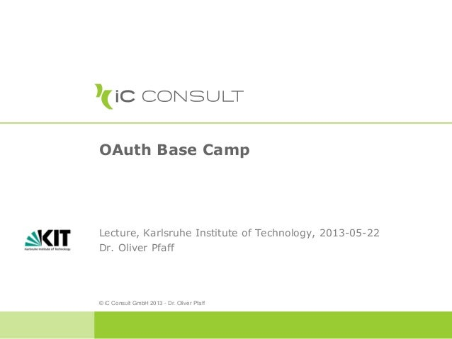 OAuth Base CampLecture, Karlsruhe Institute of Technology, 2013-05-22Dr. Oliver Pfaff© iC Consult GmbH 2013 - Dr. Oliver P...