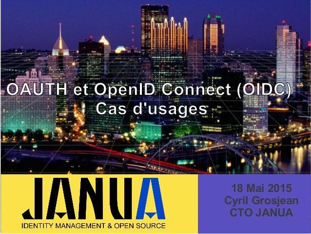 OAUTH et OpenID Connect (OIDC) Cas d'usages 18 Mai 2015 Cyril Grosjean CTO JANUA