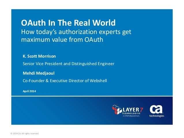 © 2014 CA. All rights reserved. OAuth In The Real World How today's authorization experts get maximum value from OAuth K. ...