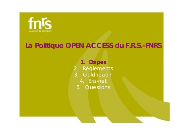 La Politique OPEN ACCESS du F.R.S.-FNRS 1. Etapes 2. Règlements 3. Gold road? 4. Era-net 5. Questions