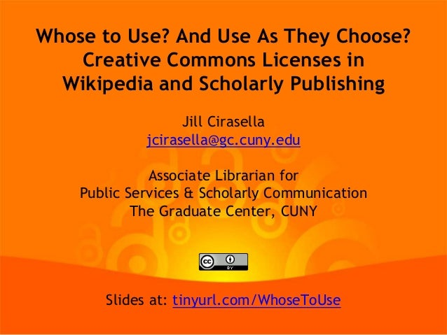 Whose to Use? And Use As They Choose? Creative Commons Licenses in Wikipedia and Scholarly Publishing Jill Cirasella jcira...