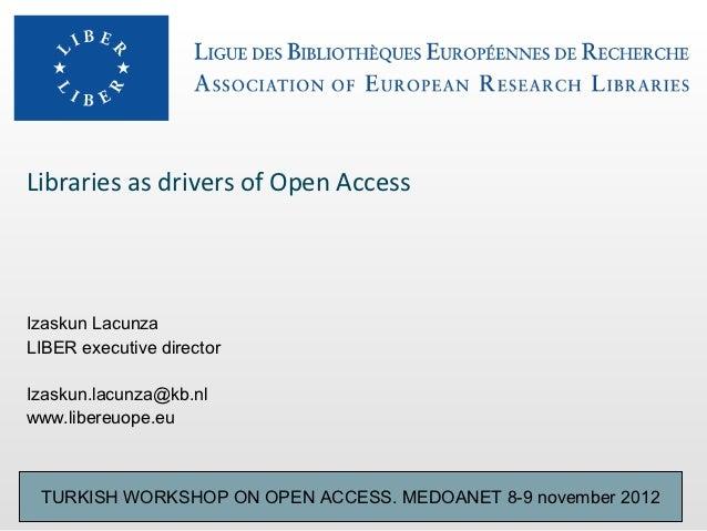 Libraries as drivers of Open AccessIzaskun LacunzaLIBER executive directorIzaskun.lacunza@kb.nlwww.libereuope.eu TURKISH W...