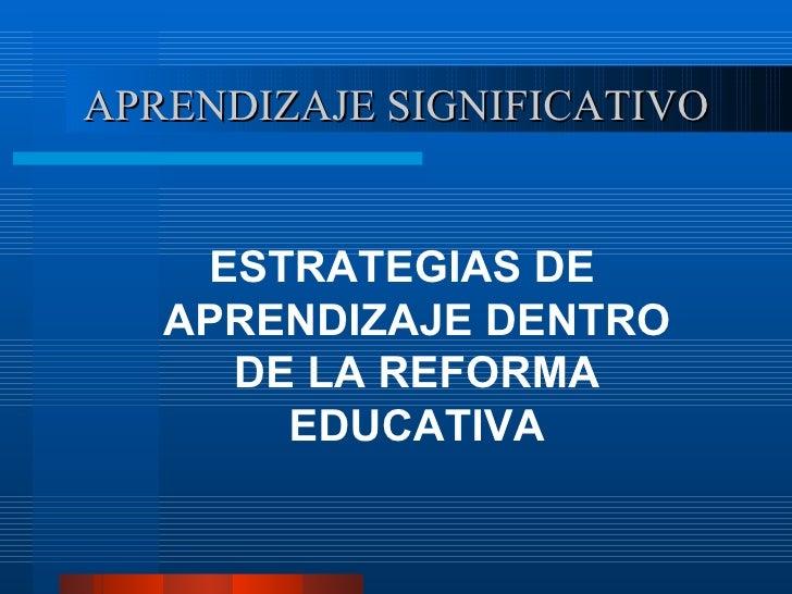 APRENDIZAJE SIGNIFICATIVO <ul><li>ESTRATEGIAS DE APRENDIZAJE DENTRO DE LA REFORMA EDUCATIVA </li></ul>