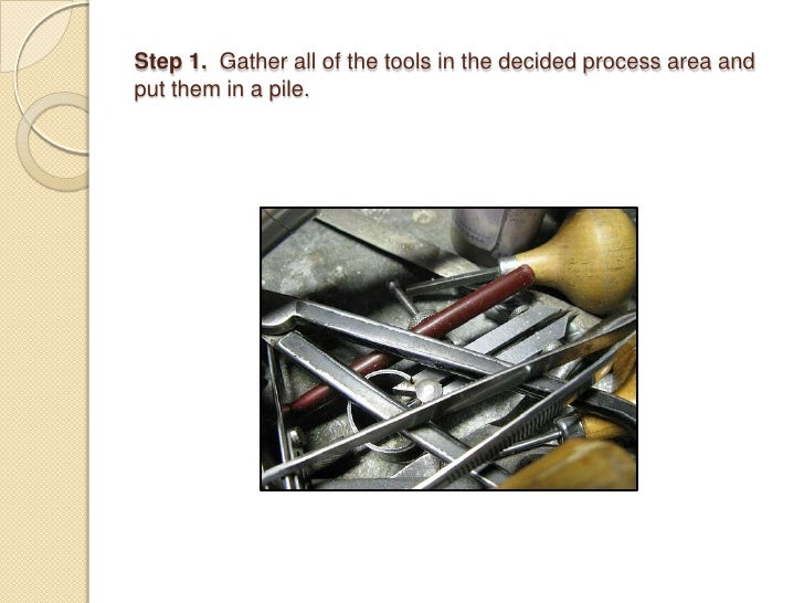 Step 1.  Gather all of the tools in the decided process area and put them in a pile.<br />