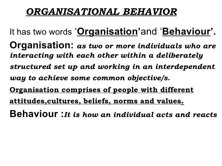 ORGANISATIONAL BEHAVIOR It has two words  ' Organisation ' and ' Behaviour '. Organisation:  as two or more individuals wh...