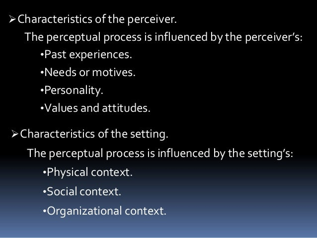 features of the perception process The perceptual process is a sequence of steps that begins with the environment and leads to our perception of a stimulus and an action in response to the stimulus this process is continual, but you do not spend a great deal of time thinking about the actual process that occurs when you perceive the many stimuli that surround you at any given .