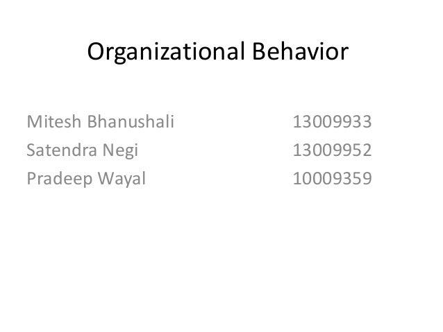 Organizational Behavior Mitesh Bhanushali 13009933 Satendra Negi 13009952 Pradeep Wayal 10009359