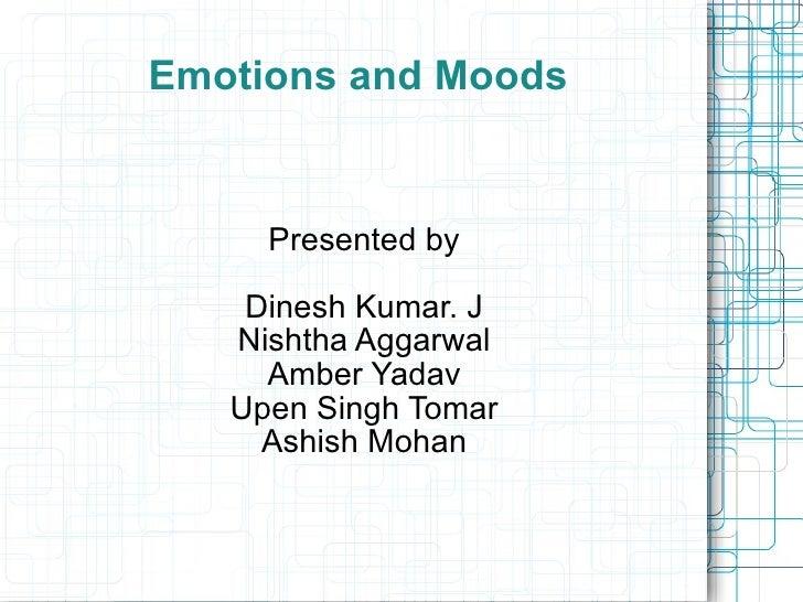 Emotions and Moods Presented by Dinesh Kumar. J Nishtha Aggarwal Amber Yadav Upen Singh Tomar Ashish Mohan