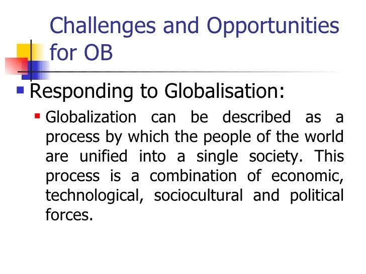 Challenges and Opportunities for OB  <ul><li>Responding to Globalisation:  </li></ul><ul><ul><li>Globalization can be desc...