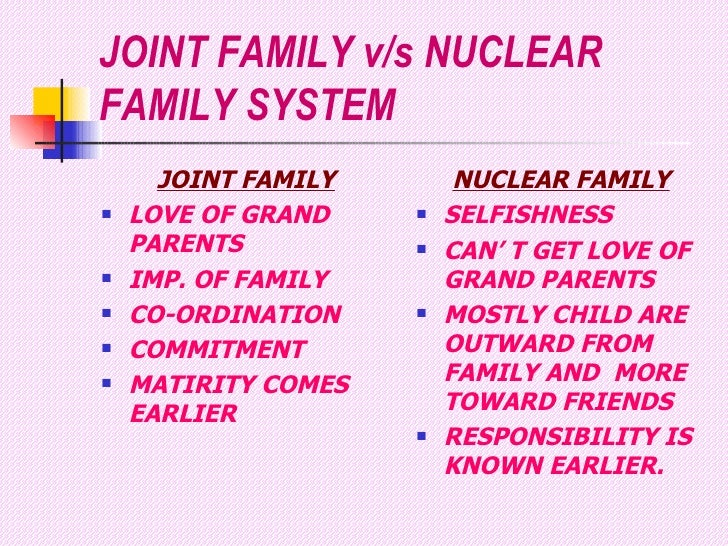difference between joint family and nuclear family I'm from a nuclear familyi really think that though joint family has its own advantages its better to settle for nuclear families in nuclear families itself u can find disaccord between the members, so just imagine how it would be in a joint one when its just four or so people that you are living with you can let down your guard and be yourself but when you are part of a large family.