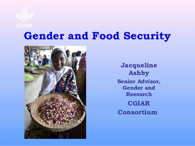 Gender and Food Security Jacqueline Ashby Senior Advisor, Gender and Research CGIAR Consortium