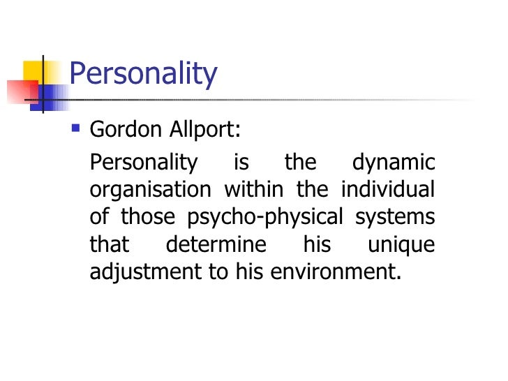 Personality <ul><li>Gordon Allport: </li></ul><ul><li>Personality is the dynamic organisation within the individual of tho...
