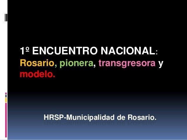 1º ENCUENTRO NACIONAL: Rosario, pionera, transgresora y modelo.  HRSP-Municipalidad de Rosario.