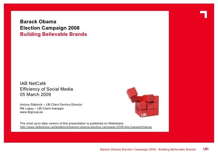 Barack Obama  Election Campaign 2008 Building Believable Brands IAB NetCafé Efficiency of Social Media 05 March 2009 Anton...