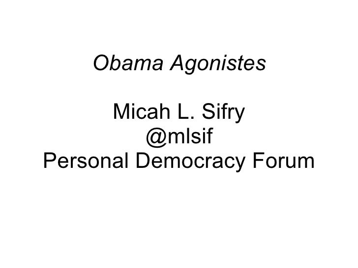 Obama Agonistes Micah L. Sifry @mlsif Personal Democracy Forum