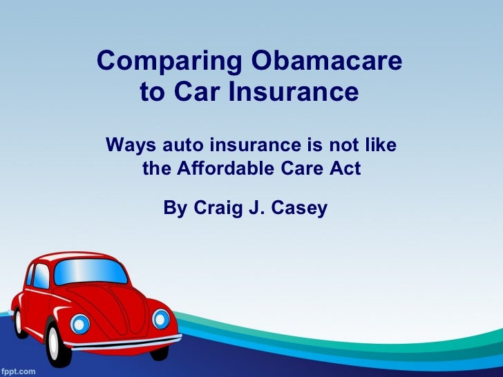 Comparing Obamacare to Car Insurance Ways auto insurance is not like the Affordable Care Act By Craig J. Casey